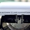 Blogging: come scrivere il post sponsorizzato perfetto